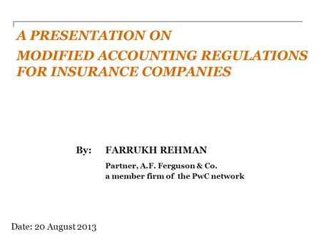 By: FARRUKH REHMAN Partner, A.F. Ferguson & Co. a member firm of the PwC network A PRESENTATION ON MODIFIED ACCOUNTING REGULATIONS FOR INSURANCE COMPANIES.