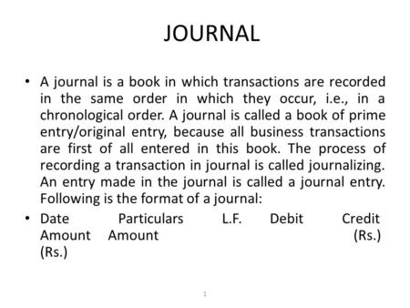 JOURNAL A journal is a book in which transactions are recorded in the same order in which they occur, i.e., in a chronological order. A journal is called.