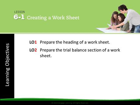 © 2014 Cengage Learning. All Rights Reserved. Learning Objectives © 2014 Cengage Learning. All Rights Reserved. LO1 Prepare the heading of a work sheet.