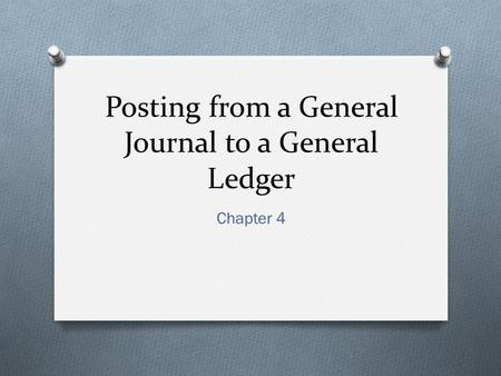 Posting from a General Journal to a General Ledger Chapter 4.