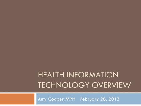 HEALTH INFORMATION TECHNOLOGY OVERVIEW Amy Cooper, MPHFebruary 28, 2013.