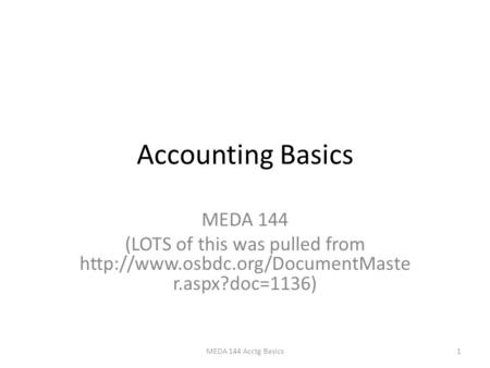 Accounting Basics MEDA 144 (LOTS of this was pulled from  r.aspx?doc=1136) 1MEDA 144 Acctg Basics.