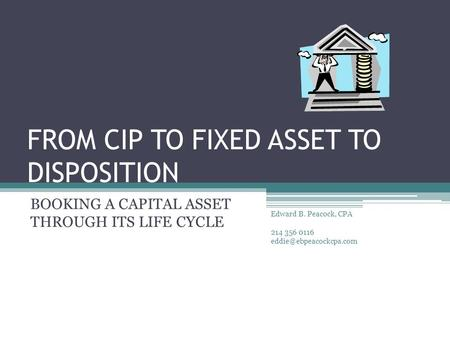FROM CIP TO FIXED ASSET TO DISPOSITION BOOKING A CAPITAL ASSET THROUGH ITS LIFE CYCLE Edward B. Peacock, CPA 214 356 0116