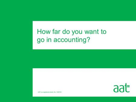 How far do you want to go in accounting?. Introducing AAT Where could AAT take you? The AAT Accounting Qualification Support from AAT Full membership.