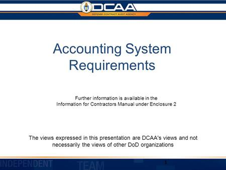 Accounting System Requirements The views expressed in this presentation are DCAA's views and not necessarily the views of other DoD organizations 1 Further.