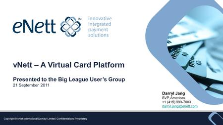 Copyright © eNett International (Jersey) Limited. Confidential and Proprietary vNett – A Virtual Card Platform Presented to the Big League User's Group.