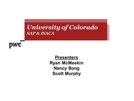 Presenters Ryan McMeekin Nancy Bong Scott Murphy University of Colorado SAP & ISACA University of Colorado SAP & ISACA.