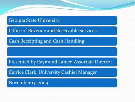 Georgia State UniversityOffice of Revenue and Receivable ServicesCash Receipting and Cash HandlingPresented by Raymond Lanier, Associate DirectorCatrice.