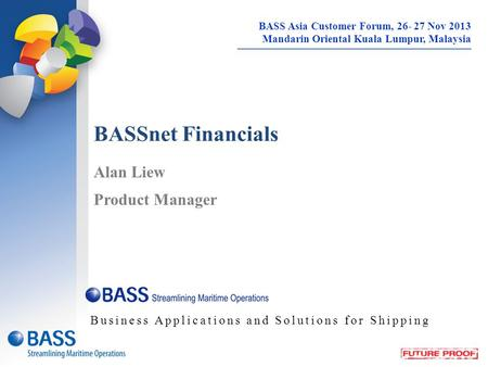 BASSnet Financials Alan Liew Product Manager Business Applications and Solutions for Shipping BASS Asia Customer Forum, 26- 27 Nov 2013 Mandarin Oriental.
