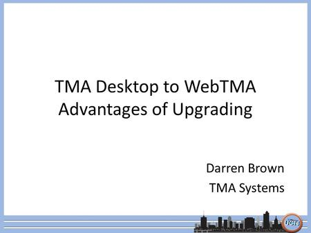 TMA Desktop to WebTMA Advantages of Upgrading Darren Brown TMA Systems.