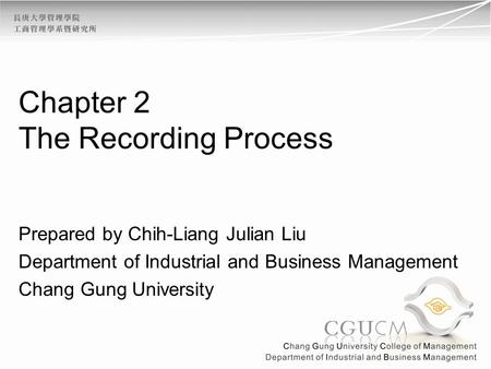 Chapter 2 The Recording Process Prepared by Chih-Liang Julian Liu Department of Industrial and Business Management Chang Gung University.