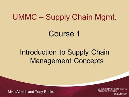 UMMC – Supply Chain Mgmt. Course 1 Introduction to Supply Chain Management Concepts Mike Almich and Tony Bucko.