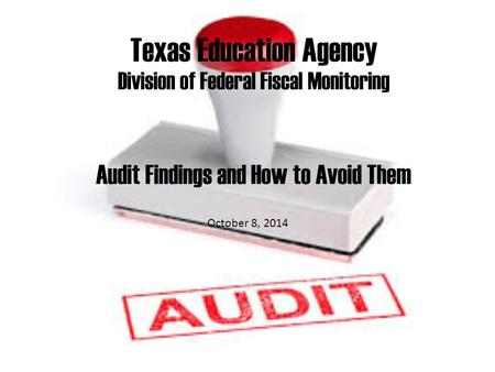 Texas Education Agency Division of Federal Fiscal Monitoring Audit Findings and How to Avoid Them October 8, 2014.