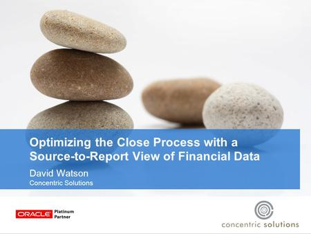 Optimizing the Close Process with a Source-to-Report View of Financial Data David Watson Concentric Solutions.