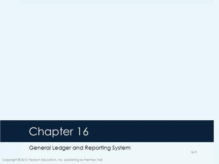 16-1 Chapter 16 General Ledger and Reporting System Copyright © 2012 Pearson Education, Inc. publishing as Prentice Hall 16-1.