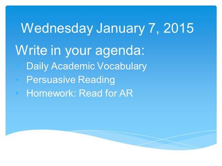 Wednesday January 7, 2015 Write in your agenda: Daily Academic Vocabulary Persuasive Reading Homework: Read for AR.