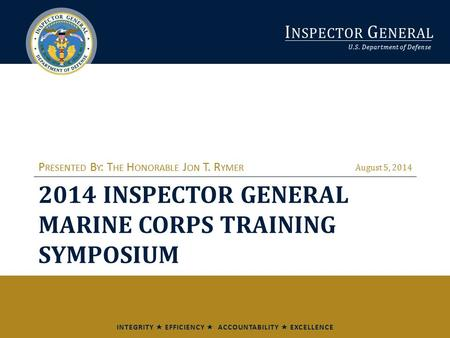 I NSPECTOR G ENERAL U.S. Department of Defense INTEGRITY  EFFICIENCY  ACCOUNTABILITY  EXCELLENCE 2014 INSPECTOR GENERAL MARINE CORPS TRAINING SYMPOSIUM.