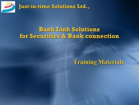 Just-in-time Solutions Ltd., Bank Link Solutions for Securities & Bank connection Training Materials.