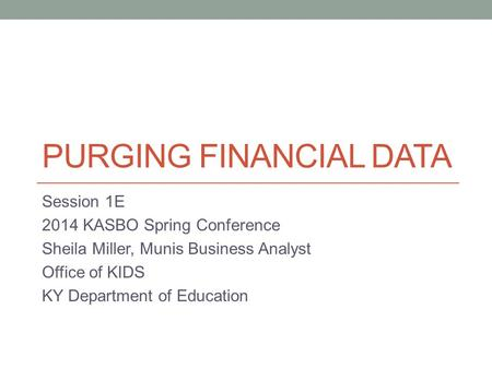 PURGING FINANCIAL DATA Session 1E 2014 KASBO Spring Conference Sheila Miller, Munis Business Analyst Office of KIDS KY Department of Education.