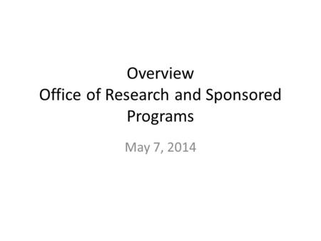Overview <strong>Office</strong> of Research and Sponsored Programs May 7, 2014.