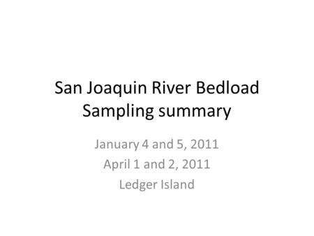 San Joaquin River Bedload Sampling summary January 4 and 5, 2011 April 1 and 2, 2011 Ledger Island.