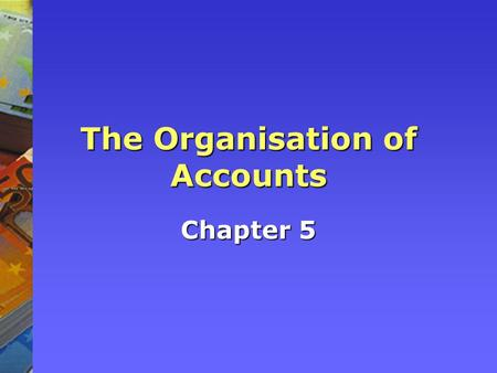 The Organisation of Accounts Chapter 5. Accounting system overview Books of original entry Double entry transactions Profit & Loss Statement Trial Balance.