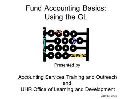 Presented by Accounting Services Training and Outreach and UHR Office of Learning and Development May 12, 2008 Fund Accounting Basics: Using the GL.