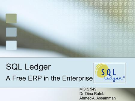 SQL Ledger A Free ERP in the Enterprise MOIS 549 Dr. Dina Rateb Ahmed A. Assamman.