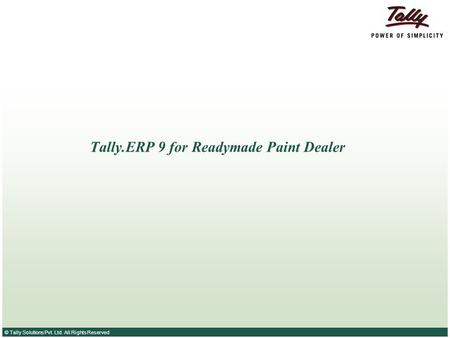 © Tally Solutions Pvt. Ltd. All Rights Reserved Tally.ERP 9 for Readymade Paint Dealer.
