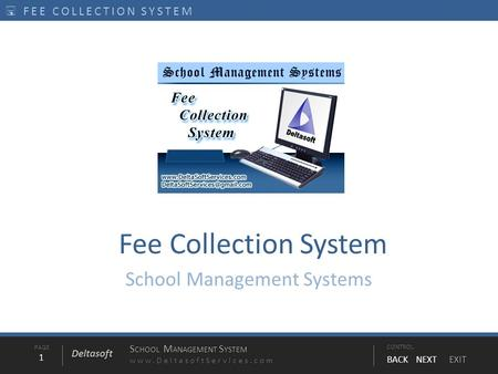 PAGE1 S CHOOL M ANAGEMENT S YSTEM www.DeltasoftServices.comCONTROL BACK NEXT EXIT Deltasoft  FEE COLLECTION SYSTEM Fee Collection System School Management.