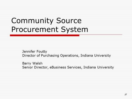 Community Source Procurement System Jennifer Foutty Director of Purchasing Operations, Indiana University Barry Walsh Senior Director, eBusiness Services,