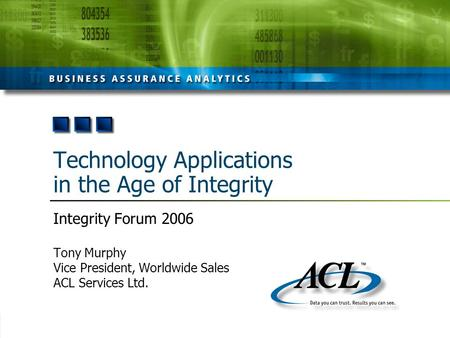 Technology Applications in the Age of Integrity Integrity Forum 2006 Tony Murphy Vice President, Worldwide Sales ACL Services Ltd.