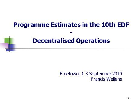 Freetown, 1-3 September 2010 Francis Wellens Programme Estimates in the 10th EDF - Decentralised Operations 1.