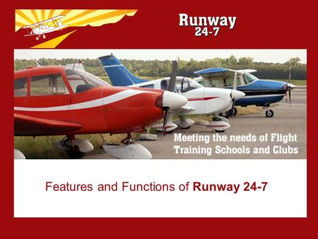 Features and Functions of Runway 24-7. What is RUNWAY 24-7? Specifically designed for Flying Schools and Clubs Easy to install Easy to use –Intuitive.