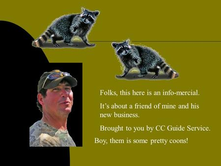 Folks, this here is an info-mercial. It's about a friend of mine and his new business. Brought to you by CC Guide Service. Boy, them is some pretty coons!