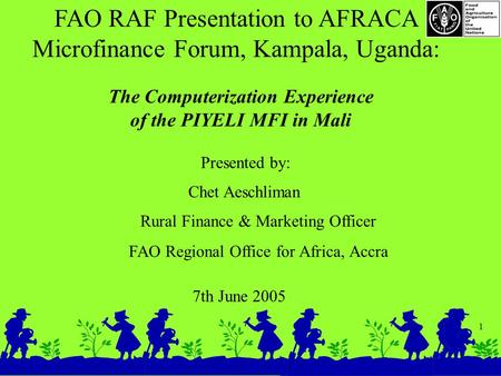 1 FAO RAF Presentation to AFRACA Microfinance Forum, Kampala, Uganda: 7th June 2005 The Computerization Experience of the PIYELI MFI in Mali Presented.