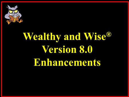 Wealthy and Wise ® Version 8.0 Enhancements. Wealthy and Wise has significant capacity for comprehensive retirement, wealth preservation, and charitable.