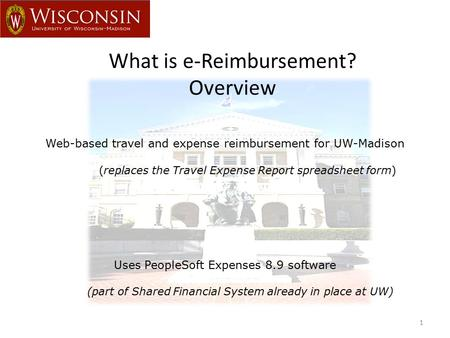 What is e-Reimbursement? Overview 1 Web-based travel and expense reimbursement for UW-Madison (replaces the Travel Expense Report spreadsheet form) Uses.