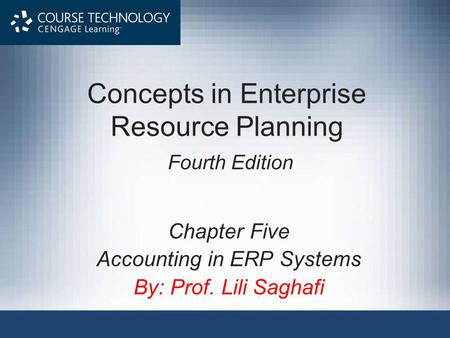 Concepts in Enterprise Resource Planning Fourth Edition Chapter Five Accounting in ERP Systems By: Prof. Lili Saghafi.