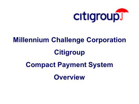 Millennium Challenge Corporation Citigroup Compact Payment System Overview.