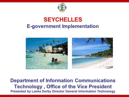 SEYCHELLES E-government Implementation Department of Information Communications Technology , Office of the Vice President Presented by Lanka Dorby.