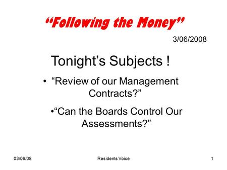 "03/06/08Residents Voice1 ""Following the Money"" 3/06/2008 Tonight's Subjects ! ""Review of our Management Contracts?"" ""Can the Boards Control Our Assessments?"""
