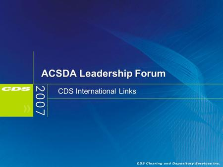 ACSDA Leadership Forum CDS International Links. 2 Overview Drivers for Access to Foreign Markets International Strategy Canada - U.S. Links/Services DTC.