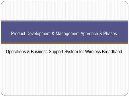 Product Development & Management Approach & Phases Operations & Business Support System for Wireless Broadband.