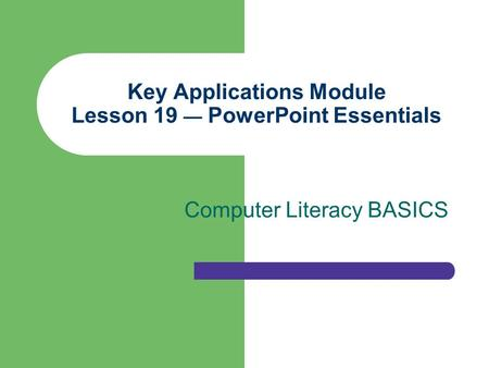 Key Applications Module Lesson 19 — PowerPoint Essentials Computer Literacy BASICS.