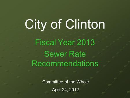 City of Clinton Fiscal Year 2013 Sewer Rate Recommendations Committee of the Whole April 24, 2012.