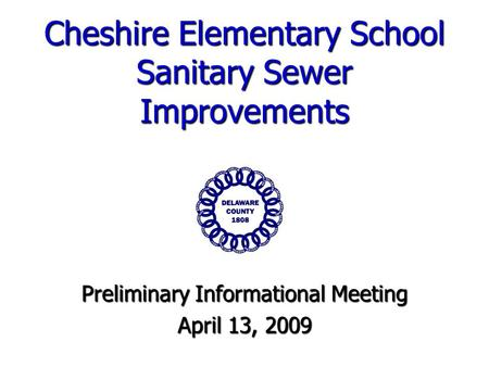 Cheshire Elementary School Sanitary Sewer Improvements Preliminary Informational Meeting April 13, 2009.