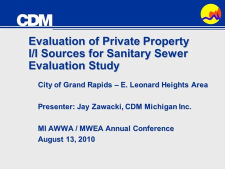 Evaluation of Private Property I/I Sources for Sanitary Sewer Evaluation Study City of Grand Rapids – E. Leonard Heights Area Presenter: Jay Zawacki, CDM.