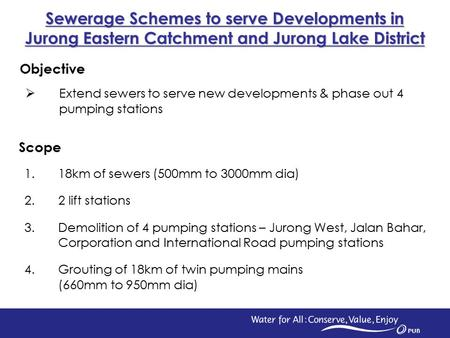 1 Scope 1.18km of sewers (500mm to 3000mm dia) 2.2 lift stations 3.Demolition of 4 pumping stations – Jurong West, Jalan Bahar, Corporation and International.