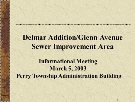 1 Informational Meeting March 5, 2003 Perry Township Administration Building Delmar Addition/Glenn Avenue Sewer Improvement Area.